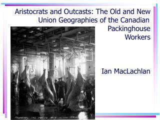 Aristocrats and Outcasts: The Old and New Union Geographies of the Canadian  Packinghouse  Workers