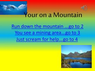Run down the mountain ...go to 2 You see a mining area...go to 3