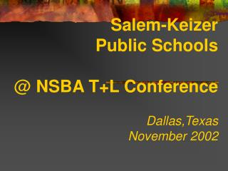 Salem-Keizer Public Schools @  NSBA T+L Conference Dallas,Texas November 2002