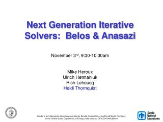 Next Generation Iterative Solvers:  Belos  Anasazi  November 3rd, 9:30-10:30am   Mike Heroux Ulrich Hetmaniuk Rich Lehou