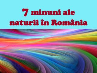 7 minuni ale naturii în România