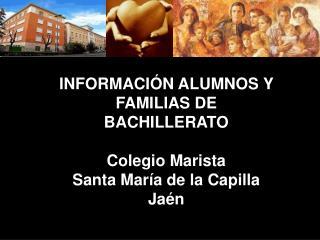 INFORMACIÓN ALUMNOS Y FAMILIAS DE  BACHILLERATO Colegio Marista  Santa María de la Capilla  Jaén