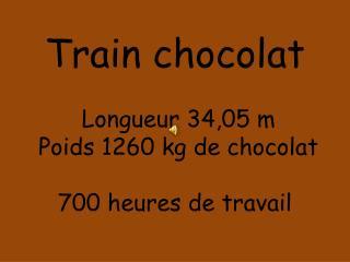 Train chocolat  Longueur 34,05 m   Poids 1260 kg de chocolat  700 heures de travail