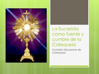 La Eucaristía como fuente y cumbre de la  Catequesis