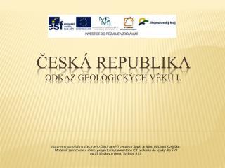 Česká republika  ODKAZ GEOLOGICKÝCH VĚKŮ I.