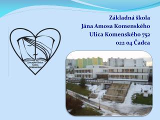 Základná škola Jána Amosa Komenského Ulica Komenského 752 022 04 Čadca