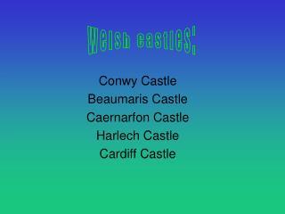 Conwy Castle Beaumaris Castle Caernarfon Castle Harlech Castle Cardiff Castle