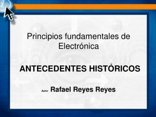 Principios fundamentales de Electrónica ANTECEDENTES HISTÓRICOS Autor  Rafael Reyes Reyes