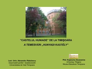 """CASTELUL HUNIADE"" DE LA TIMIŞOARA A TEMESV ÁRI ""HUNYADI KASTÉLY"""