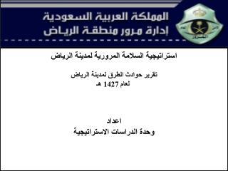 استراتيجية السلامة المرورية لمدينة الرياض تقرير حوادث الطرق لمدينة الرياض  لعام 1427 هـ اعداد