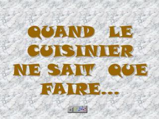 QUAND  LE CUISINIER   NE SAIT  QUE FAIRE...