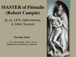 MASTER of  Flémalle  (Robert  Campin ) (b.  ca . 1375,  Valenciennes ,  d. 1444,  Tournai )