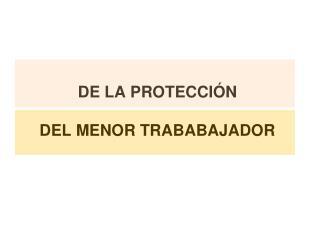 DE LA PROTECCIÓN  DEL MENOR TRABABAJADOR