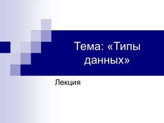 Тема: «Типы данных»