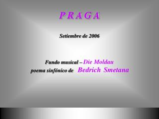P R A G A Setiembre de 2006 Fundo musical –  Die Moldau  poema sinfónico de   Bedrich Smetana