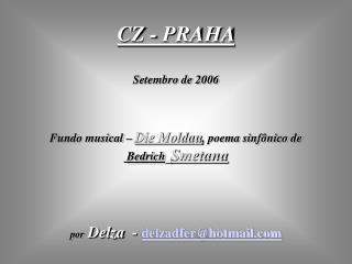 CZ - PRAHA  Setembro de 2006 Fundo musical –  Die Moldau , poema sinfônico de   Bedrich Smetana