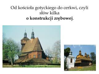 Od kościoła gotyckiego do cerkwi, czyli słów kilka o konstrukcji zrębowej .