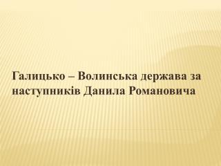 Галицько – Волинська держава за наступників Данила Романовича