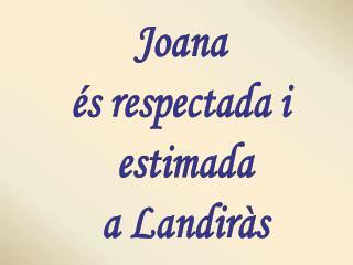 Joana  és respectada i  estimada a Landiràs
