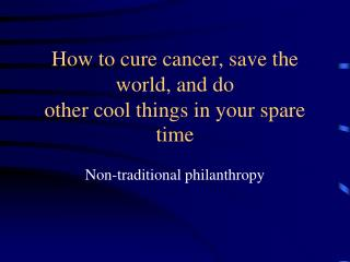 How to cure cancer, save the world, and do  other cool things in your spare time