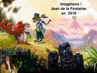 Imaginons ! Jean de la Fontaine            en  2010