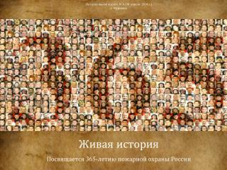 Живая история Посвящается 365-летию пожарной охраны России