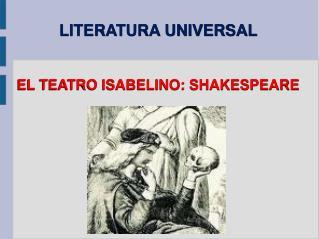 LITERATURA UNIVERSAL EL TEATRO ISABELINO: SHAKESPEARE