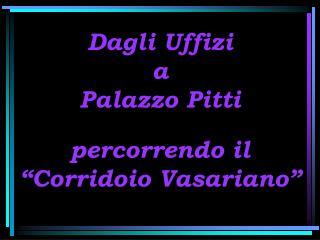 """Dagli Uffizi  a  Palazzo Pitti percorrendo il   """"Corridoio Vasariano"""""""