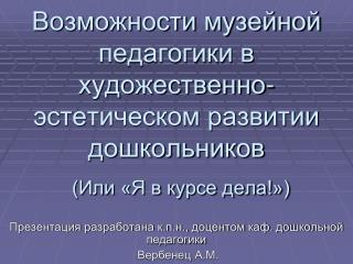 Презентация разработана к.п.н., доцентом каф. дошкольной педагогики Вербенец  А.М.