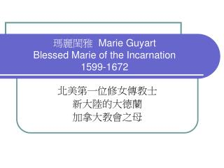 ????   Marie Guyart Blessed Marie of the Incarnation 1599-1672