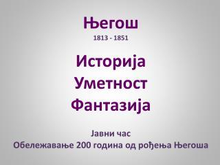 Његош 1813 - 1851 Историја Уметност Фантазија Јавни час  Обележавање 200 година од рођења Његоша