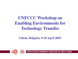 UNFCCC Workshop on Enabling Environments for Technology Transfer Ghent, Belgium, 9-10 April 2003