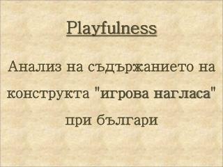 """Playfulness Анализ на съдържанието на конструкта """" игрова нагласа """" при българи"""