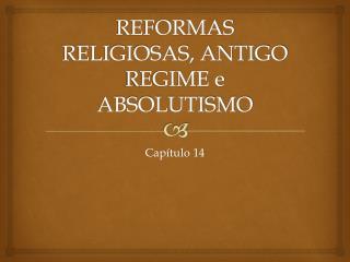 REFORMAS RELIGIOSAS, ANTIGO REGIME e ABSOLUTISMO