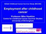 British Childhood Cancer Survivor Study BCCSS  Employment after childhood cancer   Professor Mike Hawkins Centre for Chi