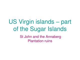 US Virgin islands � part of the Sugar Islands