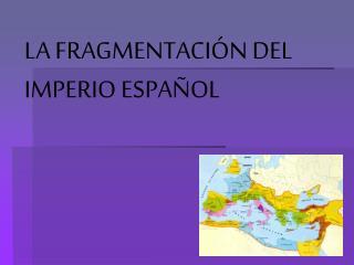 LA FRAGMENTACI�N DEL IMPERIO ESPA�OL