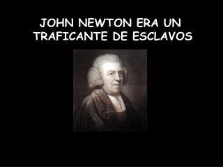 JOHN NEWTON ERA UN  TRAFICANTE DE ESCLAVOS