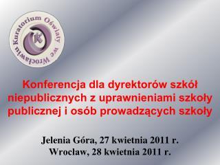 Jelenia G�ra, 27 kwietnia 2011 r. Wroc?aw, 28 kwietnia 2011 r.