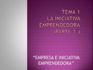 TEMA 1 LA INICIATIVA EMPRENDEDORA (parte 1ª)