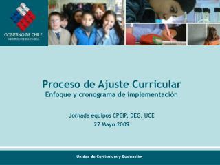 Proceso de Ajuste Curricular Enfoque y cronograma de implementaci n  Jornada equipos CPEIP, DEG, UCE 27 Mayo 2009