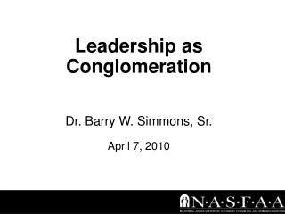 Leadership as Conglomeration Dr. Barry W. Simmons, Sr. April 7, 2010
