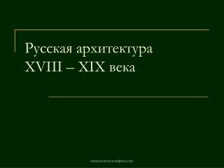 Русская архитектура XVIII  – Х I Х века