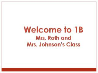 Welcome to 1B Mrs. Roth and  Mrs. Johnson's Class