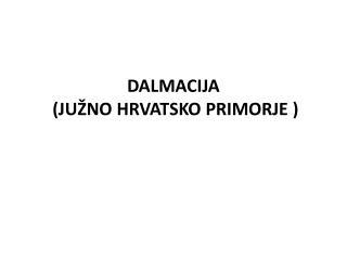 DALMACIJA  (JUŽNO HRVATSKO PRIMORJE )