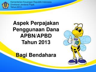 Aspek Perpajakan Penggunaan Dana APBN/APBD  Tahun 2013 B agi Bendahara