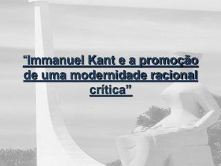 """"""" Immanuel Kant e a promoção de uma modernidade racional crítica"""""""