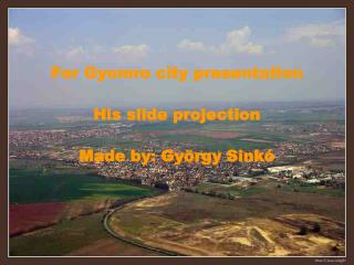 For Gy o mr o city  presentation His slide projection  Made by : György Sinkó