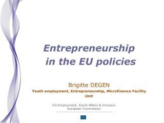 Entrepreneurship  in the EU policies  Brigitte DEGEN Youth employment, Entrepreneurship, Microfinance Facility Unit