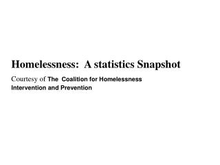 Homelessness:  A statistics Snapshot Courtesy of The Coalition for Homelessness Intervention and Prevention